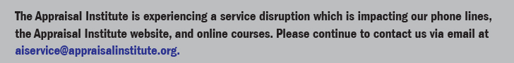 The Appraisal Institute is experiencing a service disruption which is impacting our phone lines, the Appraisal Institute website, and online courses. Please continue to contact us via email at aiservice@appraisalinstitute.org.