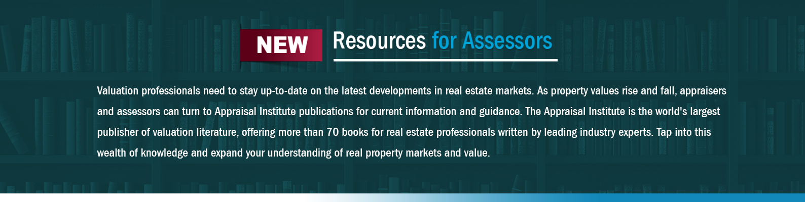 Valuation professionals need to stay up-to-date on the latest developments in real estate markets. As property values rise and fall, assessors can turn to Appraisal Institute publications for current information and guidance. The Appraisal Institute is the world's largest publisher of valuation literature, offering more than 70 books for real estate professionals written by leading industry experts. Tap into this wealth of knowledge and expand your understanding of real property markets and value